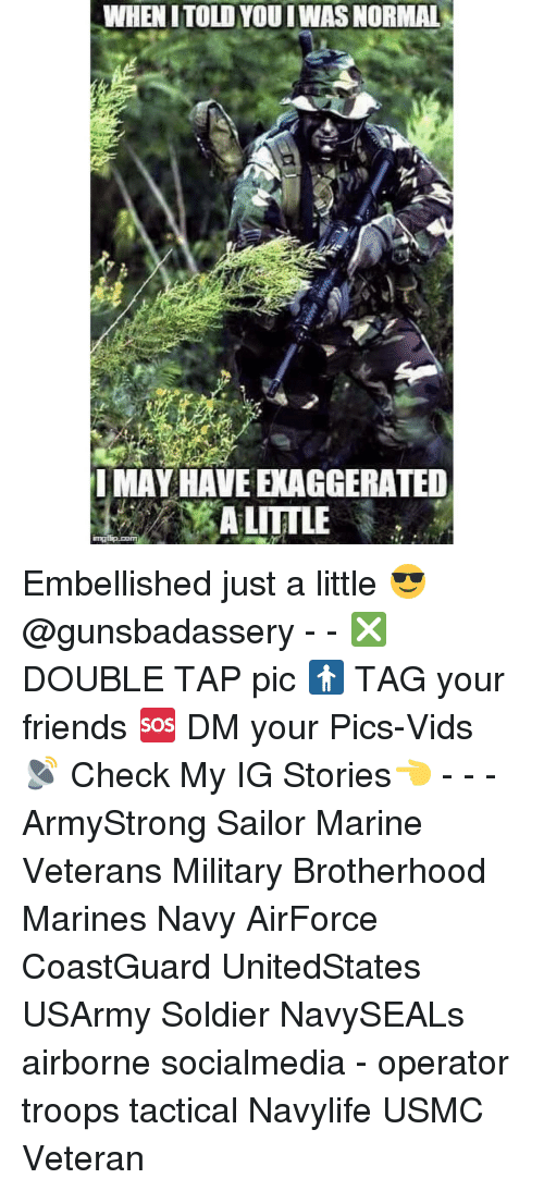 Friends, Memes, and Marines: WHEN ITOLDYOU IWAS NORMAL  IMAY HAVE EXAGGERATED  A LITTLE Embellished just a little 😎@gunsbadassery - - ❎ DOUBLE TAP pic 🚹 TAG your friends 🆘 DM your Pics-Vids 📡 Check My IG Stories👈 - - - ArmyStrong Sailor Marine Veterans Military Brotherhood Marines Navy AirForce CoastGuard UnitedStates USArmy Soldier NavySEALs airborne socialmedia - operator troops tactical Navylife USMC Veteran