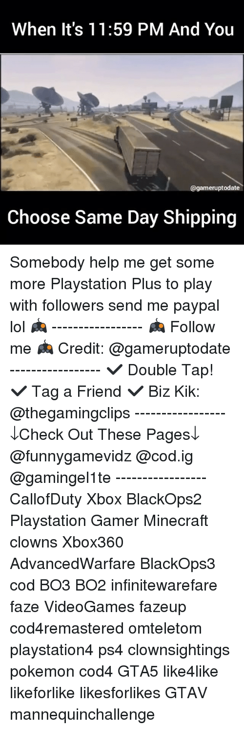 Kik, Memes, and Pokemon: When it's 11:59 PM And You  @gameruptodate  Choose Same Day Shipping Somebody help me get some more Playstation Plus to play with followers send me paypal lol 🎮 ----------------- 🎮 Follow me 🎮 Credit: @gameruptodate ----------------- ✔️ Double Tap! ✔️ Tag a Friend ✔️ Biz Kik: @thegamingclips ----------------- ↓Check Out These Pages↓ @funnygamevidz @cod.ig @gamingel1te ----------------- CallofDuty Xbox BlackOps2 Playstation Gamer Minecraft clowns Xbox360 AdvancedWarfare BlackOps3 cod BO3 BO2 infinitewarefare faze VideoGames fazeup cod4remastered omteletom playstation4 ps4 clownsightings pokemon cod4 GTA5 like4like likeforlike likesforlikes GTAV mannequinchallenge