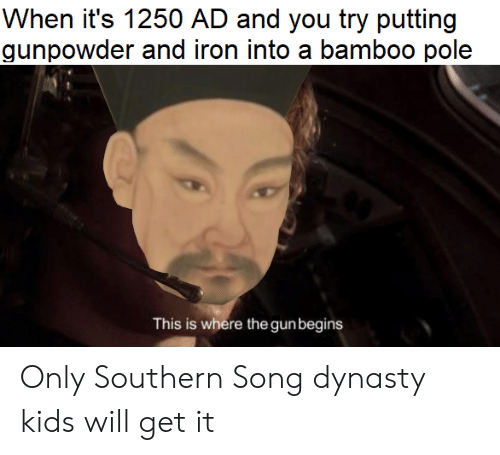 Kids, Song, and Iron: When it's 1250 AD and you try putting  gunpowder and iron into a bamboo pole  This is where the gunbegins Only Southern Song dynasty kids will get it