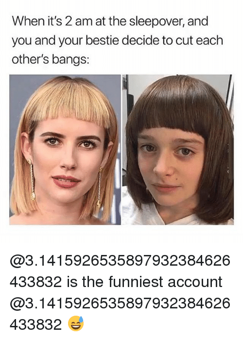 Girl Memes, Sleepover, and Account: When it's 2 am at the sleepover, and  you and your bestie decide to cut each  other's bangs: @3.1415926535897932384626433832 is the funniest account @3.1415926535897932384626433832 😅