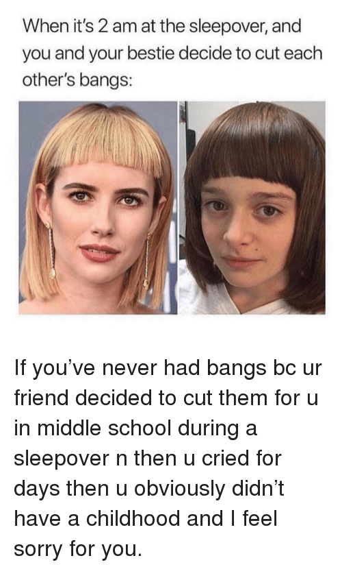 School, Sorry, and Girl Memes: When it's 2 am at the sleepover, and  you and your bestie decide to cut each  other's bangs: If you've never had bangs bc ur friend decided to cut them for u in middle school during a sleepover n then u cried for days then u obviously didn't have a childhood and I feel sorry for you.
