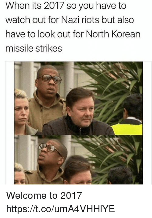 Funny, Watch Out, and Watch: When its 2017 so you have to  watch out for Nazi riots but also  have to look out for North Korean  missile strikes Welcome to 2017 https://t.co/umA4VHHlYE