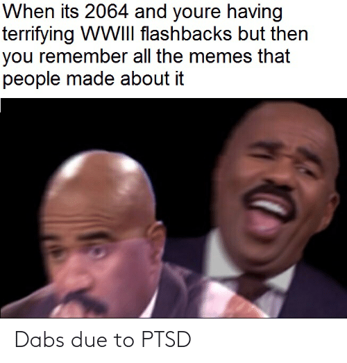The Dab, Memes, and Dank Memes: When its 2064 and youre having  terrifying WWIII flashbacks but then  you remember all the memes that  people made about it Dabs due to PTSD