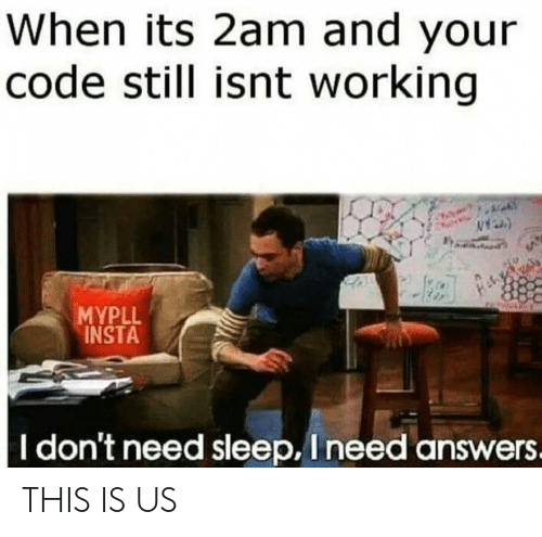 Sleep, Answers, and Working: When its 2am and your  code still isnt working  MYPLL  INSTA  I don't need sleep, I need answers. THIS IS US