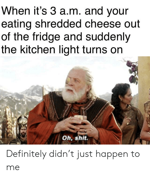 Definitely, Shit, and Cheese: When it's 3 a.m. and your  eating shredded cheese out  of the fridge and suddenly  the kitchen light turns on  Oh, shit Definitely didn't just happen to me