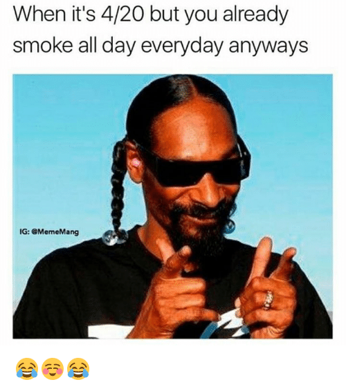 Meme, 4 20, and Day: When it's 4/20 but you already  smoke all day everyday anyways  IG: @Meme Mang 😂☺️😂