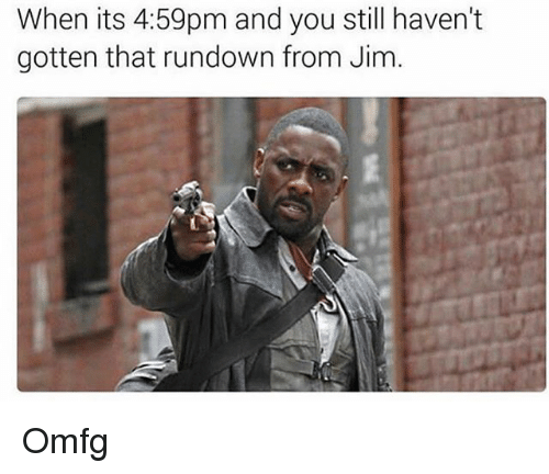 Memes, 🤖, and You: When its 4:59pm and you still haven't  gotten that rundown from Jim. Omfg