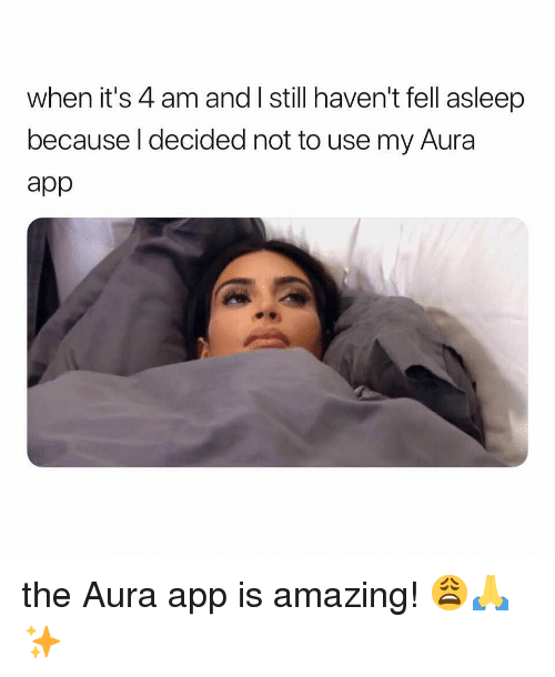 Girl Memes, Amazing, and App: when it's 4 am and I still haven't fell asleep  because I decided not to use my Aura  app the Aura app is amazing! 😩🙏✨