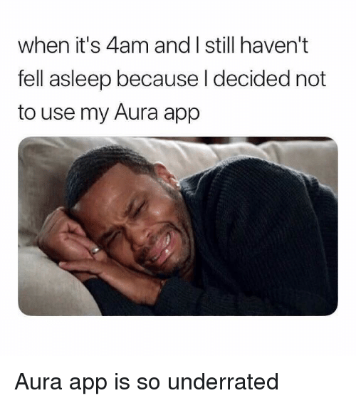 Funny, Memes, and App: when it's 4am and I still haven't  fell asleep because l decided not  to use my Aura app Aura app is so underrated