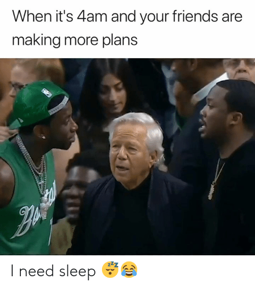 Friends, Sleep, and More: When it's 4am and your friends are  making more plans I need sleep 😴😂