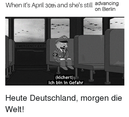 History, April, and Berlin: When it's April 30th and she's still advancing  on Berlin  ERGE  (kichert))  Ich bin in Gefahr