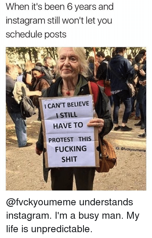 Memes, Protest, and Schedule: When it's been 6 years and  instagram still won't let you  schedule posts  I CAN'T BELIEVE  I STILL  HAVE TO  PROTEST THIS  FUCKING  IG: Gfvokyoumeme  SHIT @fvckyoumeme understands instagram. I'm a busy man. My life is unpredictable.