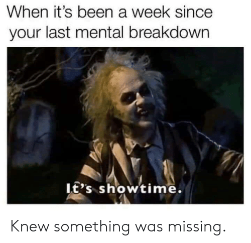 Dank, Showtime, and Been: When it's been a week since  your last mental breakdown  It's showtime. Knew something was missing.