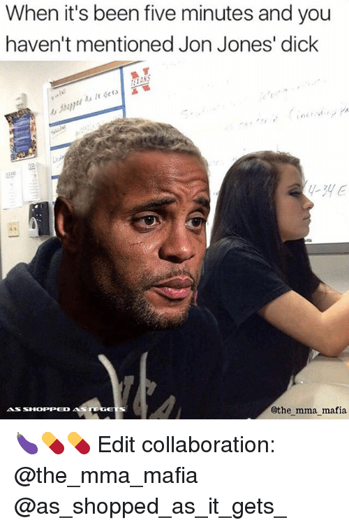 Memes, Dick, and Mma: When it's been five minutes and you  haven't mentioned Jon Jones' dick  As It Gets  zzac  -3yE  @the mma mafia 🍆💊💊 Edit collaboration: @the_mma_mafia @as_shopped_as_it_gets_