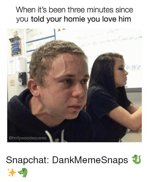 Homie, Love, and Memes: When it's been three minutes since  you told your homie you love him  1-31  @hollywoodsquares Snapchat: DankMemeSnaps 🐉✨🐲