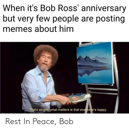 Memes, Bob Ross, and Happy: When it's Bob Ross' anniversary  but very few people are posting  memes about him  That's alright what matters is that everyone's happy. Rest In Peace, Bob