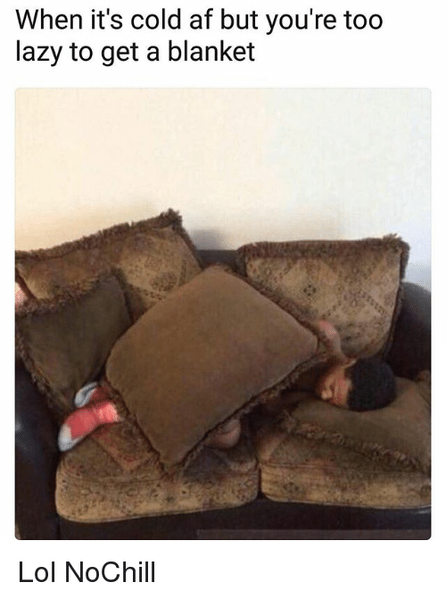 Af, Funny, and Lazy: When it's cold af but you're too  lazy to get a blanket Lol NoChill
