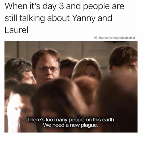 Earth, Humans of Tumblr, and Plague: When it's day 3 and people are  still talking about Yanny and  Laurel  IG: therecoveringproblemchild  There's too many people on this earth.  We need a new plague.