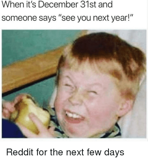 When It's December 31st and Someone Says See You Next Year! Reddit