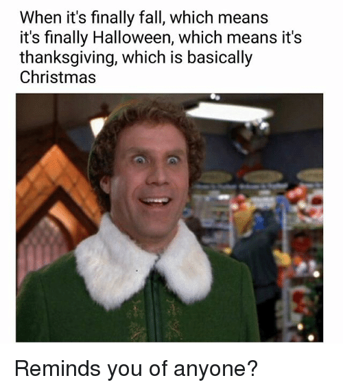 Christmas, Fall, and Halloween: When it's finally fall, which means  it's finally Halloween, which means it's  thanksgiving, which is basically  Christmas Reminds you of anyone?