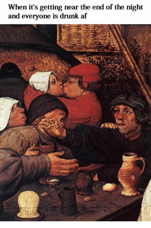 Af, Drunk, and Classical Art: When it's getting near the end of the night  and everyone is drunk af