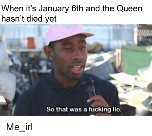 Fucking, Queen, and Irl: When it's January 6th and the Queen  hasn't died yet  So that was a fucking lie.