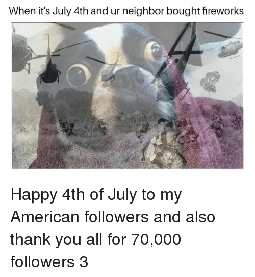 Thank You, 4th of July, and American: When it's July 4th and ur neighbor bought fireworks Happy 4th of July to my American followers and also thank you all for 70,000 followers 3