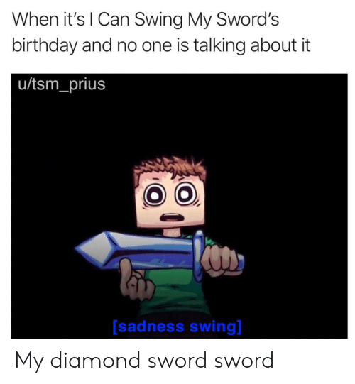 Birthday, Diamond, and Dank Memes: When it's l Can Swing My Sword's  birthday and no one is talking about it  u/tsm_prius  [sadness swing My diamond sword sword