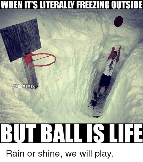 Ball Is Life, Life, and Nba: WHEN ITS LITERALLY FREEZING OUTSIDE  NBAMEMES  BUT BALL IS LIFE Rain or shine, we will play.