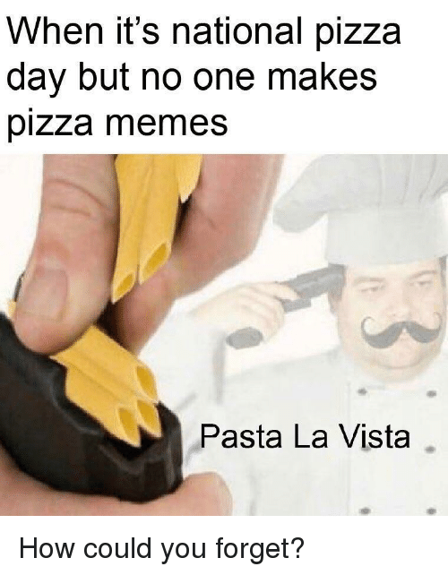 Memes, Pizza, and How: When it's national pizza  day but no one makes  pizza memes  Pasta La Vista How could you forget?