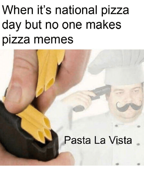 Memes, Pizza, and Pasta: When it's national pizza  day but no one makes  pizza memes  Pasta La Vista