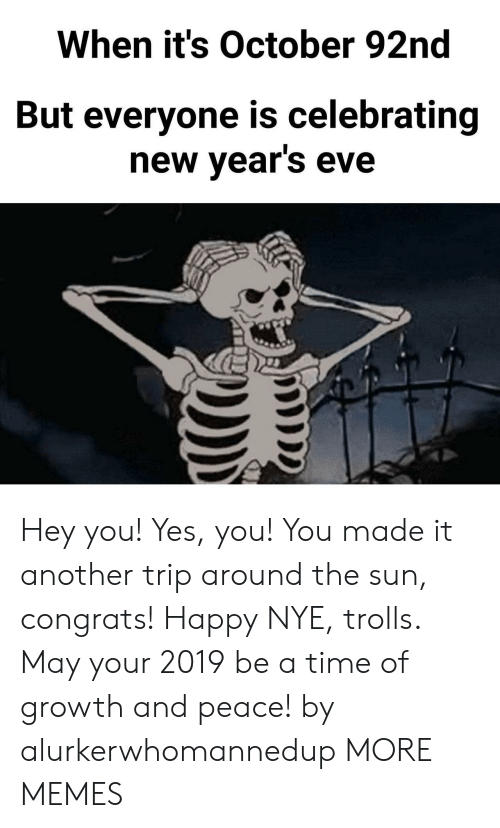 Dank, Memes, and Target: When it's October 92nd  But everyone is celebrating  new vears eve Hey you! Yes, you! You made it another trip around the sun, congrats! Happy NYE, trolls. May your 2019 be a time of growth and peace! by alurkerwhomannedup MORE MEMES