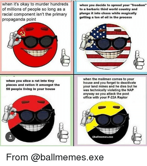 """Memes, Post Office, and House: when it's okay to murder hundreds when you decide to spread your """"freedom""""  of millions of people so long as a  racial component isn't the primary lunge it  propaganda point  to a barbaric third world country and  plungo it into chaos while magically  gotting a ton of oil in tho process  nent isnt the primarygetting a ton of oi  whon you slico a rat into tiny  pieces and ration it amongst the  50 people living in your house  when the mailman comes to your  house and you forget to deactivate  your land mines and he dies but he  was technically violating the NAP  anyway so you attack the post  office with your F-22A Raptor  ballmemes.exe From @ballmemes.exe"""