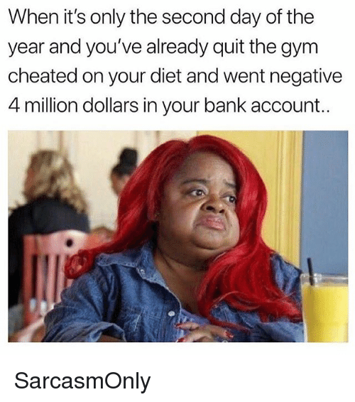 Funny, Gym, and Memes: When it's only the second day of the  year and you've already quit the gym  cheated on your diet and went negative  4 million dollars in your bank account. SarcasmOnly