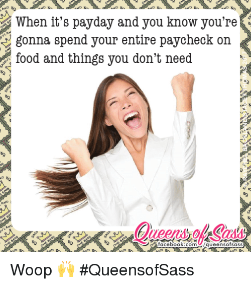 Memes, 🤖, and Payday: When it's payday and you know you're  gonna spend your entire paycheck on  food and things you don't need Woop 🙌  #QueensofSass