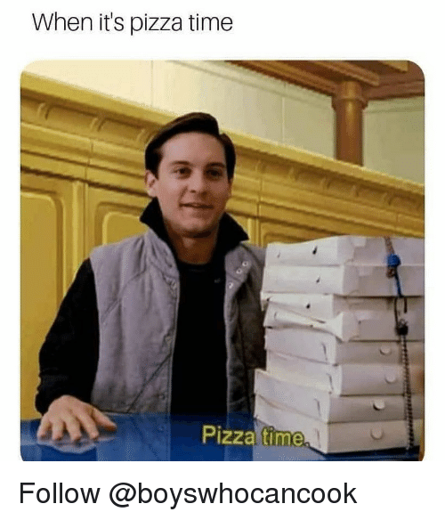 Pizza, Time, and Dank Memes: When it's pizza time  Pizza time Follow @boyswhocancook