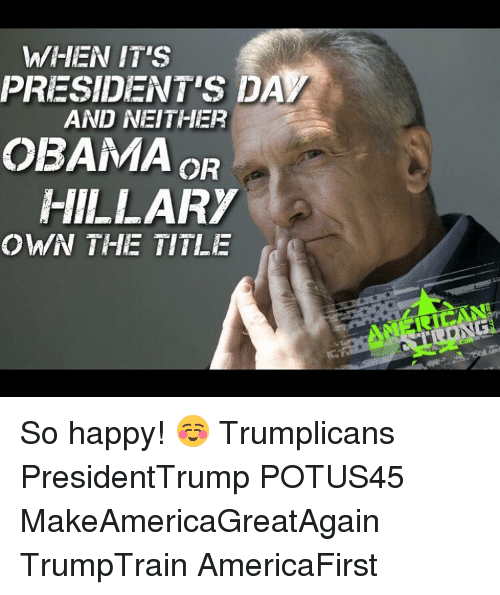 Memes, Obama, and Happy: WHEN IT'S  PRESIDENTS DAM  AND NEITHER  OBAMA  OR  HILLARY  OWN THE TITLE So happy! ☺️ Trumplicans PresidentTrump POTUS45 MakeAmericaGreatAgain TrumpTrain AmericaFirst