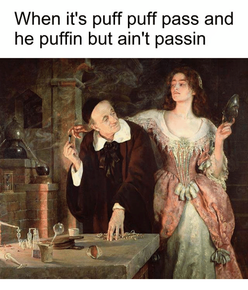 Classical Art, Puffin, and Puff Puff Pass: When it's puff puff pass and  he puffin but ain't passin