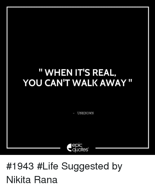When Its Real You Cant Walk Away Unknown Epic Quotes 1943 Life