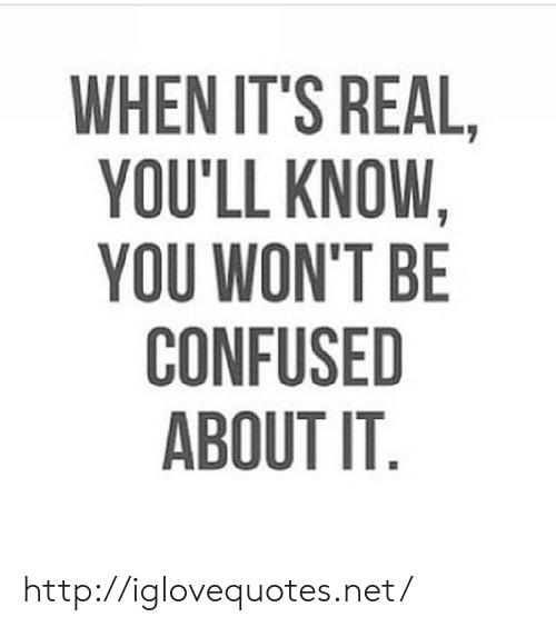 Confused, Http, and Net: WHEN IT'S REAL  YOU'LL KNOW,  YOU WON'T BE  CONFUSED  ABOUT IT http://iglovequotes.net/