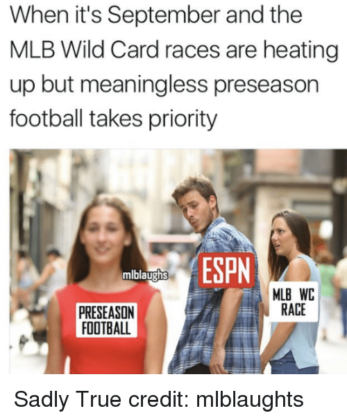 Football, Mlb, and True: When it's September and the  MLB Wild Card races are heating  up but meaningless preseason  football takes priority  mlblaughs  MLB WC  RACE  PRESEASON  FOOTBALL Sadly True  credit: mlblaughts