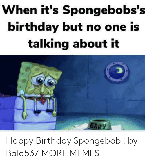 Birthday, Dank, and Memes: When it's Spongebobs's-  birthday but no one is  talking about it  GARZ Happy Birthday Spongebob!! by Bala537 MORE MEMES