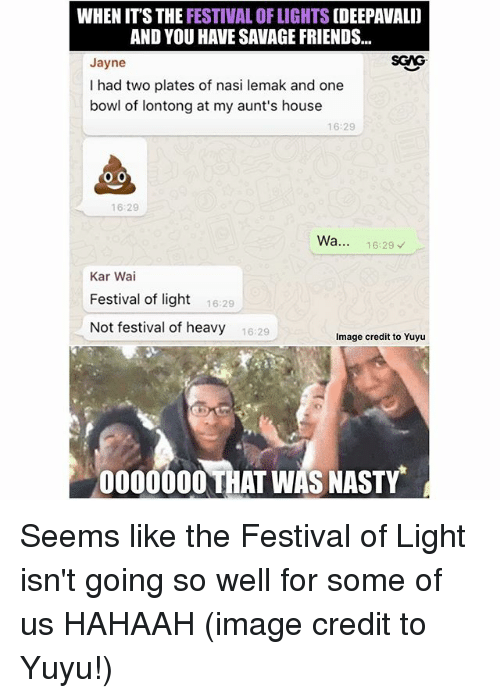 Friends, Memes, and Nasty: WHEN ITS THE FESTIVAL OF LIGHTS [DEEPAVALID  AND YOU HAVE SAVAGE FRIENDS...  SGAG  Jayne  I had two plates of nasi lemak and one  bowl of lontong at my aunt's house  16:29  16:29  Wa..  16:29  Kar Wai  Festival of ight 629  Not festival of heavy 16:29  Image credit to Yuyu  0000000 THAT WAS NASTY Seems like the Festival of Light isn't going so well for some of us HAHAAH (image credit to Yuyu!)