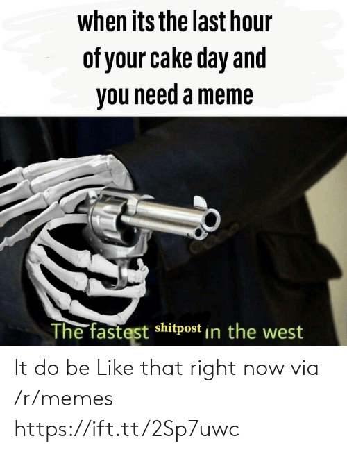 Be Like, Meme, and Memes: when its the last hour  of your cake day and  you need a meme  The fastest shitpost in the west It do be Like that right now via /r/memes https://ift.tt/2Sp7uwc