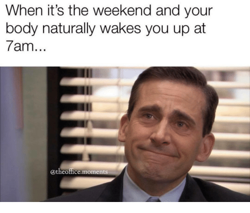 The Weekend, Weekend, and You: When it's the weekend and your  body naturally wakes you up at  7am  @theoffice moments
