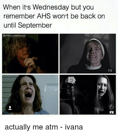 Memes, Wednesday, and Murder: When it's Wednesday but you  remember AHS won't be back on  until September  @ahs murder nouse  FX  FX actually me atm - ivana
