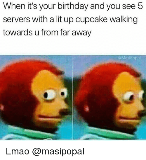 Birthday, Funny, and Lit: When it's your birthday and you see 5  servers with a lit up cupcake walking  towards u from far away  MasiPopal Lmao @masipopal