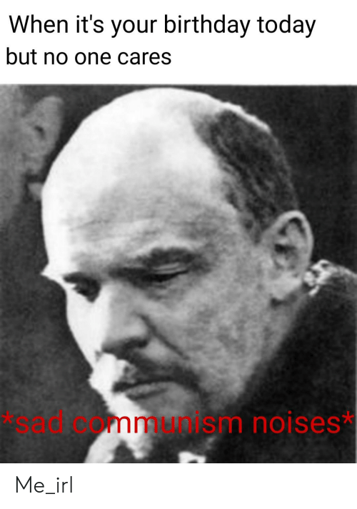 Birthday, Today, and Communism: When it's your birthday today  but no one cares  *sad communism noises* Me_irl