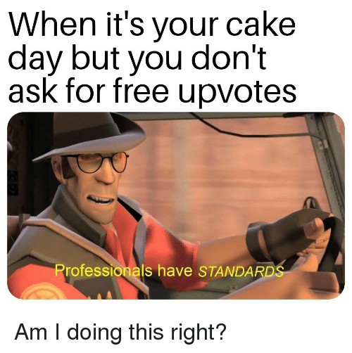 Cake, Free, and Am I Doing This Right: When it's your cake  day but you don't  ask for free upvotes  Professionals have STANDARD Am I doing this right?