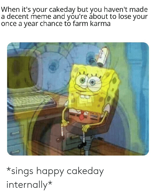Meme, Happy, and Karma: When it's your cakeday but you haven't made  a decent meme and you're ábout to lose your  once a year chance to farm karma *sings happy cakeday internally*